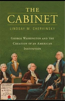 The Cabinet: George Washington and the Creation of an American Institution