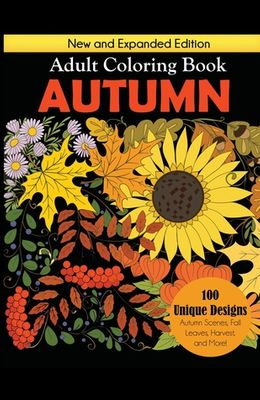 Autumn Adult Coloring Book: New and Expanded Edition, 100 Unique Designs, Autumn Scenes, Fall Leaves, Harvest, and More
