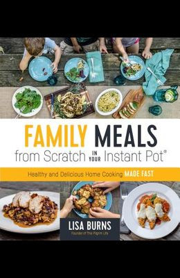 Family Meals from Scratch in Your Instant Pot: Healthy & Delicious Home Cooking Made Fast