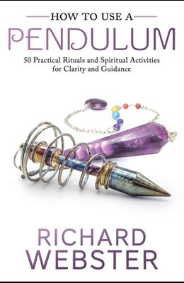 How to Use a Pendulum: 50 Practical Rituals and Spiritual Activities for Clarity and Guidance