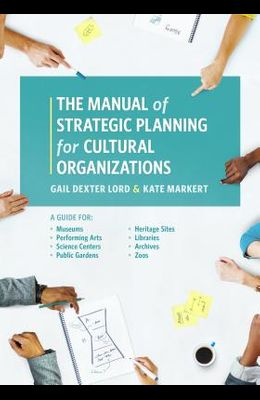 The Manual of Strategic Planning for Cultural Organizations: A Guide for Museums, Performing Arts, Science Centers, Public Gardens, Heritage Sites, Li