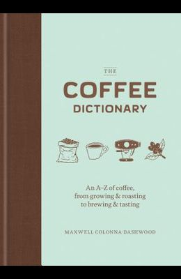 The Coffee Dictionary: An A-Z of Coffee, from Growing & Roasting to Brewing & Tasting (Coffee Lovers Gifts, Gifts for Coffee Lovers, Coffee S