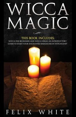 Wicca Magic: 2 Manuscripts - Wicca for Beginners and Wicca Spells. An introductory guide to start your Enchanted Endeavors in Witch