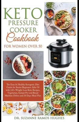 Keto Pressure Cooker Cookbook for Women Over 50: The Quick & Easy Ketogenic Diet Guide for Senior Beginners After 50 with 145+ Weight Loss Keto Recipe