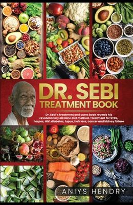 Dr. Sebi's Treatment Book: Dr. Sebi Treatment For Stds, Herpes, Hiv, Diabetes, Lupus, Hair Loss, Cancer, Kidney Stones, And Other Diseases. The U