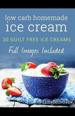 Ketogenic Homemade Ice cream: 20 Low-Carb, High-Fat, Guilt-Free Recipes