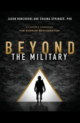 Beyond the Military: A Leader's Handbook for Warrior Reintegration