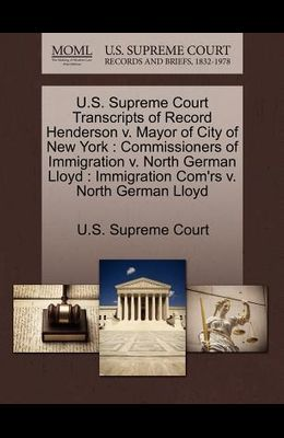 U.S. Supreme Court Transcripts of Record Henderson V. Mayor of City of New York: Commissioners of Immigration V. North German Lloyd: Immigration Com'r