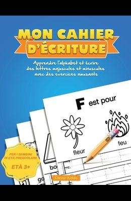 Mon Cahier d'écriture: Apprendre l'alphabet et écrire des lettres majuscules et minuscules avec des exercices amusants