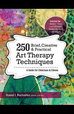250 Brief, Creative & Practical Art Therapy Techniques: A Guide for Clinicians & Clients