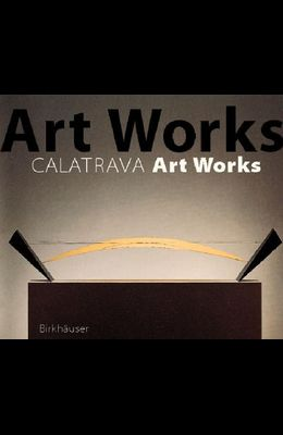 Santiago Calatrava Art Works: A Laboratory of Ideas, Forms and Structures