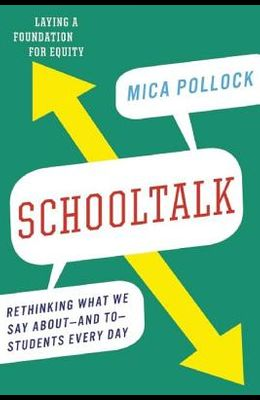 Schooltalk: Rethinking What We Say About--And To--Students Every Day