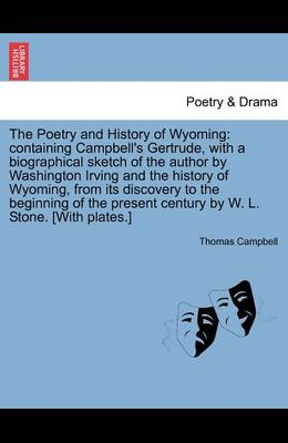 The Poetry and History of Wyoming: Containing Campbell's Gertrude, with a Biographical Sketch of the Author by Washington Irving and the History of Wy