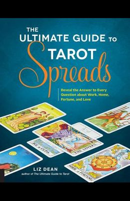 Ultimate Guide to Tarot Spreads: Reveal the Answer to Every Question about Work, Home, Fortune, and Love