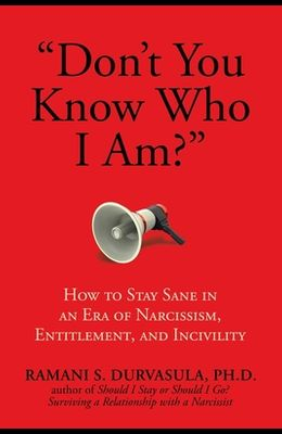 Don't You Know Who I Am?: How to Stay Sane in an Era of Narcissism, Entitlement, and Incivility