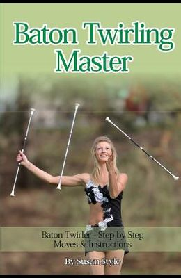 Baton Twirling Master: Baton Twirler - Step by Step Moves & Instructions