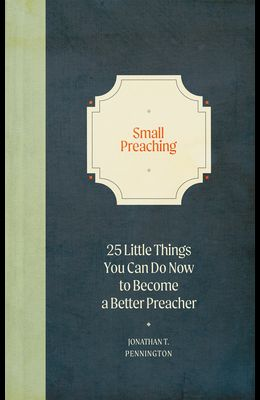 Small Preaching: 25 Little Things You Can Do Now to Make You a Better Preacher