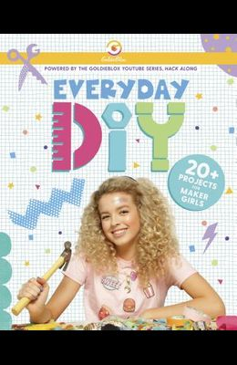 Everyday Diy: 20+ Projects for Maker Girls (Goldieblox)