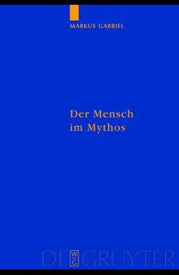 Der Mensch Im Mythos: Untersuchungen Uber Ontotheologie, Anthropologie Und Selbstbewusstseinsgeschichte in Schellings Philosophie Der Mytho