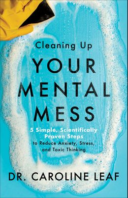 Cleaning Up Your Mental Mess: 5 Simple, Scientifically Proven Steps to Reduce Anxiety, Stress, and Toxic Thinking