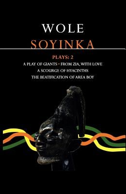 Soyinka Plays: 2: A Play of Giants; From Zia with Love; A Source of Hyacinths; The Beatification of Area Boy