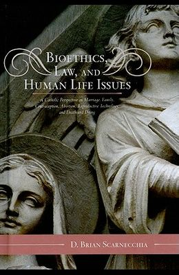 Bioethics, Law, and Human Life Issues: A Catholic Perspective on Marriage, Family, Contraception, Abortion, Reproductive Technology, and Death and Dyi