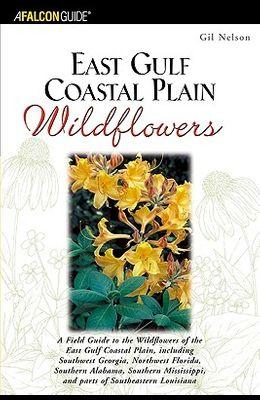East Gulf Coastal Plain Wildflowers: A Field Guide to the Wildflowers of the East Gulf Coastal Plain, Including Southwest Georgia, Northwest Florida,