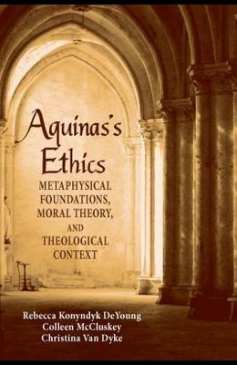 Aquinas's Ethics: Metaphysical Foundations, Moral Theory, and Theological Context