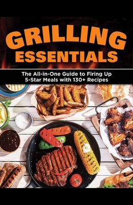 Grilling Essentials: The All-In-One Guide to Firing Up 5-Star Meals with 130+ Recipes