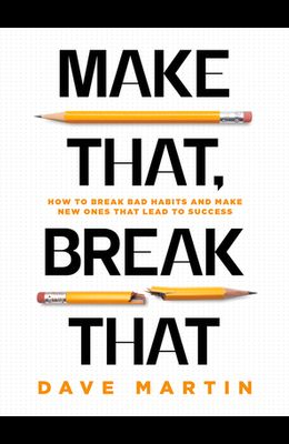 Make That, Break That: How to Break Bad Habits and Make New Ones That Lead to Success