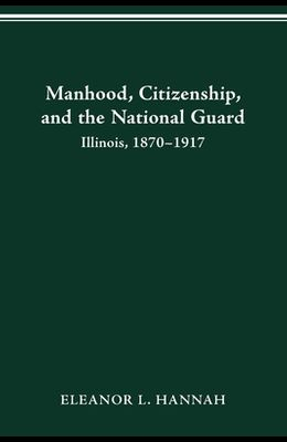 Manhood, Citizenship, and the National Guard: Illinois, 1870-1917