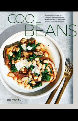 Cool Beans: The Ultimate Guide to Cooking with the World's Most Versatile Plant-Based Protein, with 125 Recipes [a Cookbook]