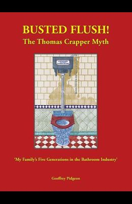 Busted Flush! the Thomas Crapper Myth 'my Family's Five Generations in the Bathroom Industry'