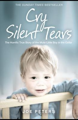 Cry Silent Tears: The Horrific True Story of the Mute Little Boy in the Cellar