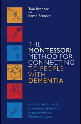 The Montessori Method for Connecting to People with Dementia: A Creative Guide to Communication and Engagement in Dementia Care