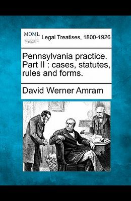 Pennsylvania Practice. Part II: Cases, Statutes, Rules and Forms.