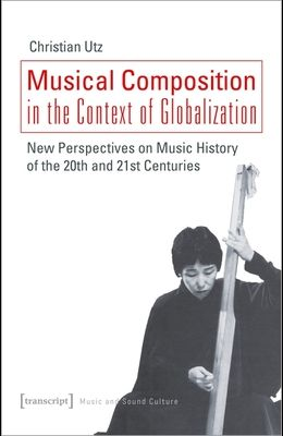 Musical Composition in the Context of Globalization: New Perspectives on Music History of the Twentieth and Twenty-First Century