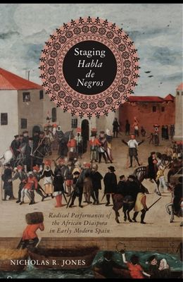 Staging Habla de Negros: Radical Performances of the African Diaspora in Early Modern Spain