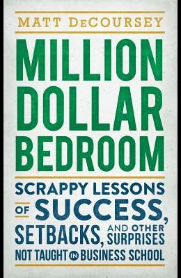 Million Dollar Bedroom: Scrappy Lessons of Success, Setbacks, and Other Surprises Not Taught in Business School