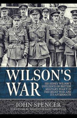 Wilson's War: Sir Henry Wilson's Influence on British Military Policy in the Great War and Its Aftermath