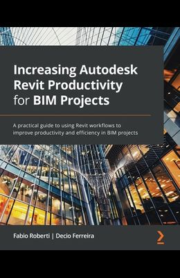 Increasing Autodesk Revit Productivity for BIM Projects: A practical guide to using Revit workflows to improve productivity and efficiency in BIM proj