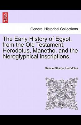 The Early History of Egypt, from the Old Testament, Herodotus, Manetho, and the Hieroglyphical Inscriptions.