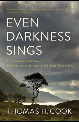 Even Darkness Sings: From Auschwitz to Hiroshima: Finding Hope in the Saddest Places on Earth