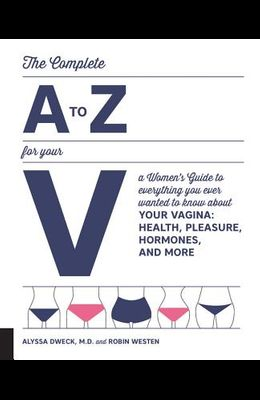 The Complete A to Z for Your V: A Women's Guide to Everything You Ever Wanted to Know about Your Vagina--Health, Pleasure, Hormones, and More