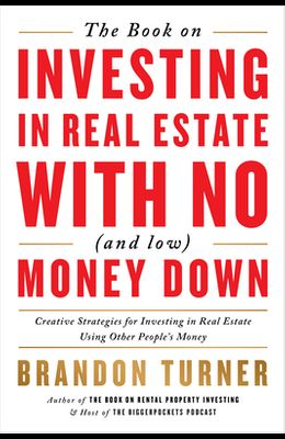 The Book on Investing in Real Estate with No (and Low) Money Down: Creative Strategies for Investing in Real Estate Using Other People's Money