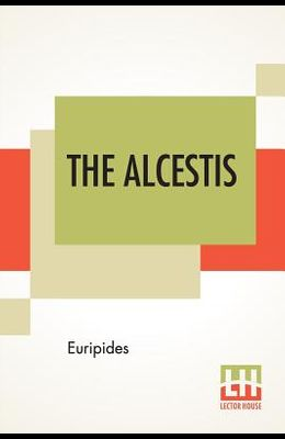 The Alcestis: Translated Into English Rhyming Verse With Explanatory Notes By Gilbert Murray