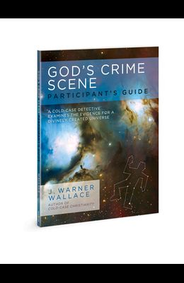 God's Crime Scene Participant's Guide: A Cold-Case Detective Examines the Evidence for a Divinely Created Universe