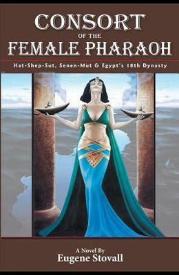 Consort of the Female Pharaoh: Hat-Shep-Sut, Senen-Mut & Egypt's 18th Dynasty