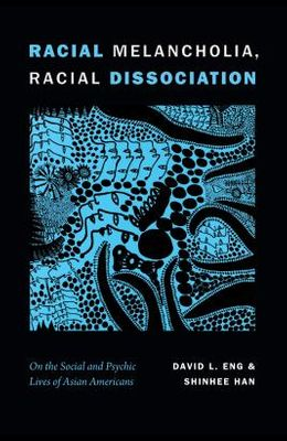 Racial Melancholia, Racial Dissociation: On the Social and Psychic Lives of Asian Americans