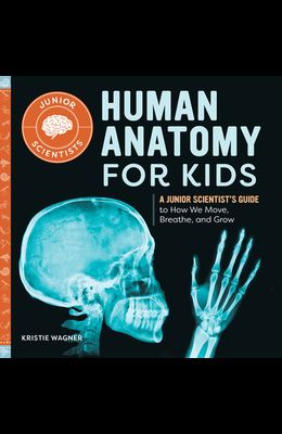 Human Anatomy for Kids: A Junior Scientist's Guide to How We Move, Breathe, and Grow